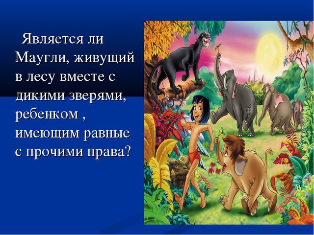 Является ли Маугли, живущий в лесу вместе с дикими зверями, ребенком , имеющ...