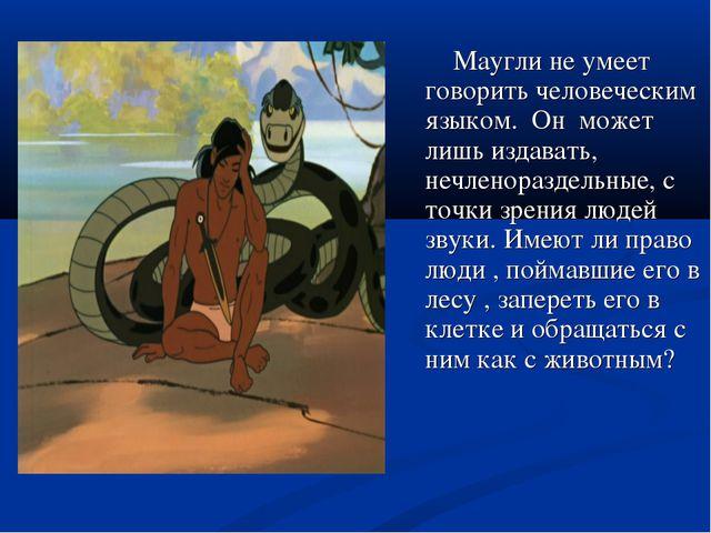 Маугли не умеет говорить человеческим языком. Он может лишь издавать, нечлен...