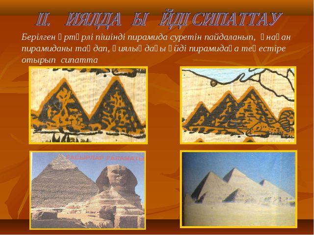 Берілген әртүрлі пішінді пирамида суретін пайдаланып, ұнаған пирамиданы таңда...