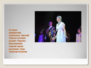 На сцене филармонии композитор Николай Казаков поставил мюзикл «Нарспи». Испо