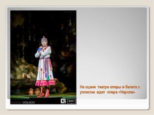На сцене театра оперы и балета с успехом идет опера «Нарспи»