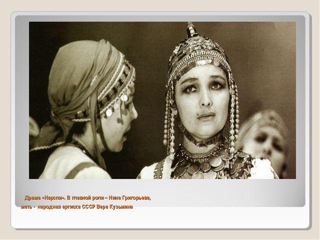 Драма «Нарспи». В главной роли – Нина Григорьева, мать - народная артиска СС...