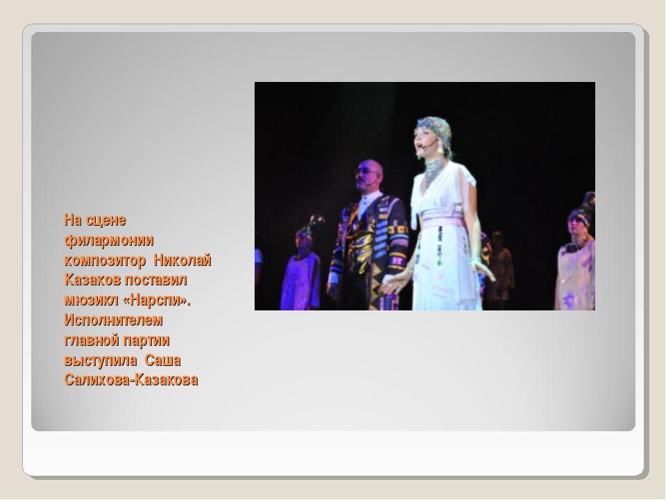 На сцене филармонии композитор Николай Казаков поставил мюзикл «Нарспи». Испо...