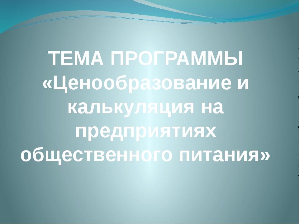 ТЕМА ПРОГРАММЫ «Ценообразование и калькуляция на предприятиях общественного п...
