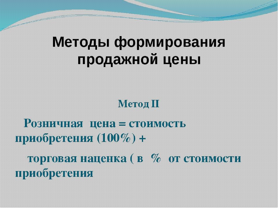 Методы формирования продажной цены Метод II Розничная цена = стоимость приобр...
