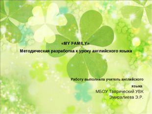 «MY FAMILY» Методическая разработка к уроку английского языка Работу выполн