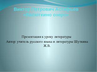 Виктор Петрович Астафьев «Васюткино озеро» Презентация к уроку литературы Авт