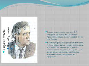 Совсем недавно ушёл из жизни В.П. Астафьев. Он родился в 1924 году в Красно