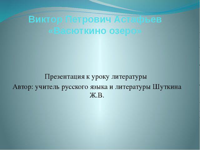 Виктор Петрович Астафьев «Васюткино озеро» Презентация к уроку литературы Авт...