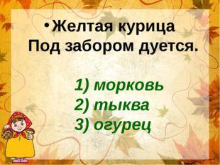 1) морковь 2) тыква 3) огурец Желтая курица Под забором дуется.