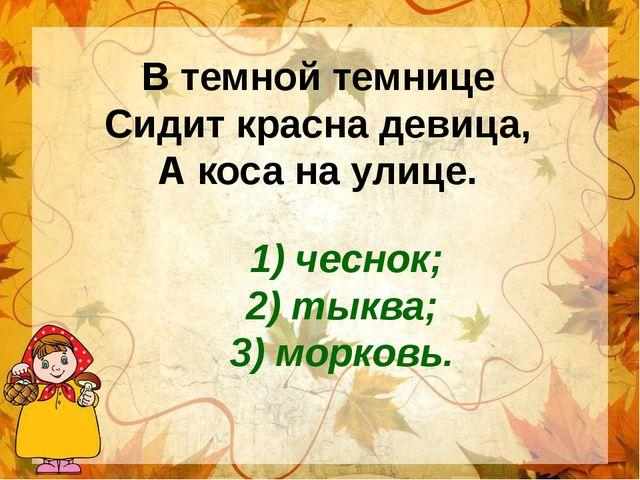 В темной темнице Сидит красна девица, А коса на улице. 1) чеснок; 2) тыква; 3...