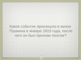 Какое событие произошло в жизни Пушкина в январе 1815 года, после чего он был