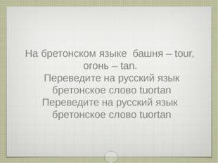 На бретонском языке башня – tour, огонь – tan. Переведите на русский язык бре