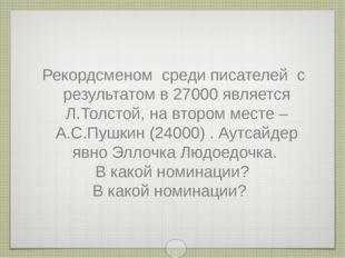 Рекордсменом среди писателей с результатом в 27000 является Л.Толстой, на вто