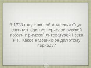 В 1933 году Николай Авдеевич Оцуп сравнил один из периодов русской поэзии с р