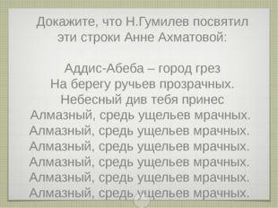 Докажите, что Н.Гумилев посвятил эти строки Анне Ахматовой: Аддис-Абеба – гор