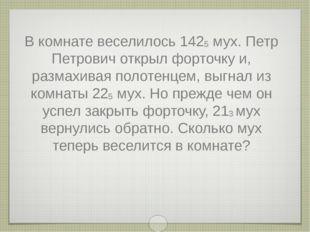 В комнате веселилось 1425 мух. Петр Петрович открыл форточку и, размахивая по