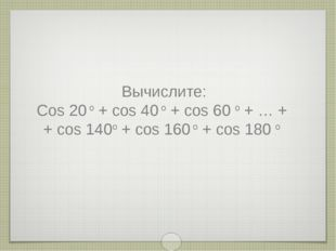 Вычислите: Cos 20 o + cos 40 o + cos 60 o + … + + cos 140o + cos 160 o + cos