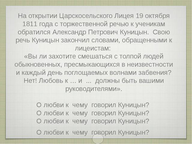 На открытии Царскосельского Лицея 19 октября 1811 года с торжественной речью...