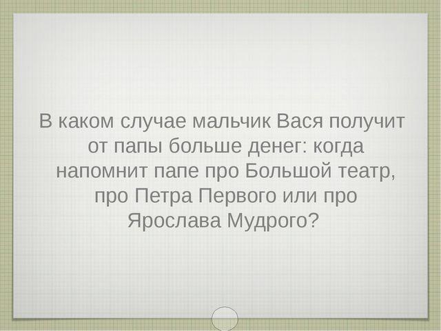В каком случае мальчик Вася получит от папы больше денег: когда напомнит папе...