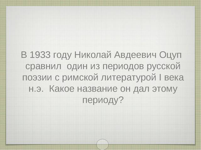 В 1933 году Николай Авдеевич Оцуп сравнил один из периодов русской поэзии с р...