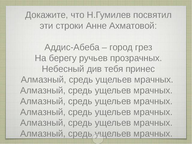 Докажите, что Н.Гумилев посвятил эти строки Анне Ахматовой: Аддис-Абеба – гор...