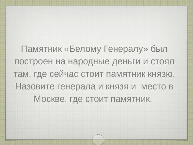 Памятник «Белому Генералу» был построен на народные деньги и стоял там, где с...