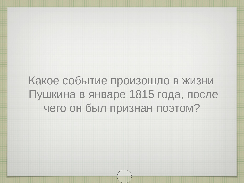Какое событие произошло в жизни Пушкина в январе 1815 года, после чего он был...
