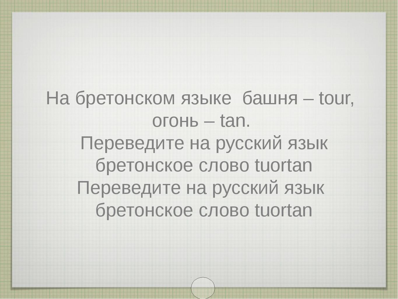 На бретонском языке башня – tour, огонь – tan. Переведите на русский язык бре...