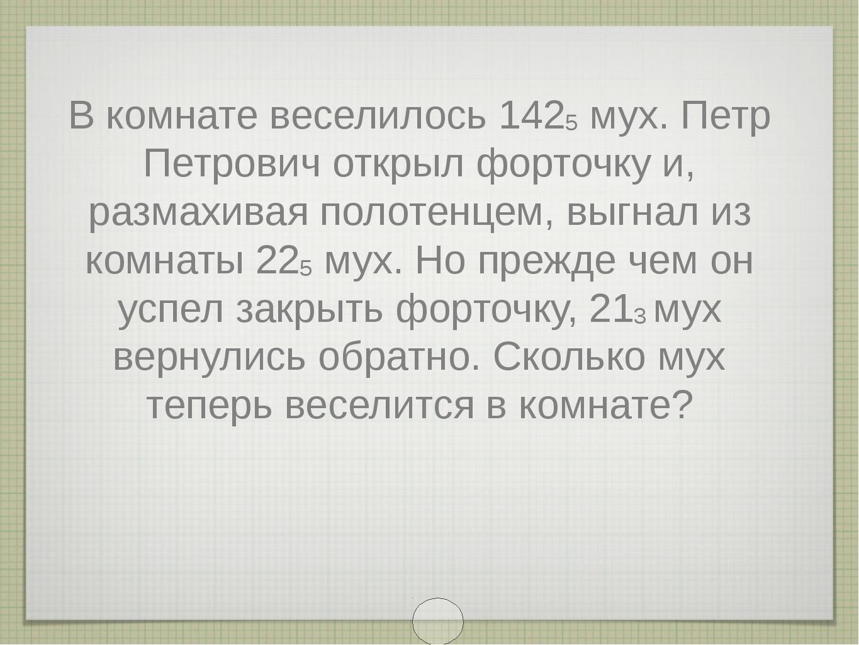 В комнате веселилось 1425 мух. Петр Петрович открыл форточку и, размахивая по...
