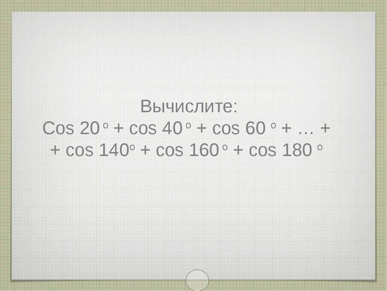 Вычислите: Cos 20 o + cos 40 o + cos 60 o + … + + cos 140o + cos 160 o + cos...