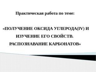 Практическая работа по теме: «ПОЛУЧЕНИЕ ОКСИДА УГЛЕРОДА(IV) И ИЗУЧЕНИЕ ЕГО С
