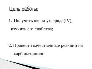Цель работы: Получить оксид углерода(IV), изучить его свойства; 2. Провести