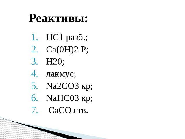 НС1 разб.; Са(0Н)2 Р; Н20; лакмус; Na2CО3 кр; NaHC03 кp; СаСОз тв. Реактивы: