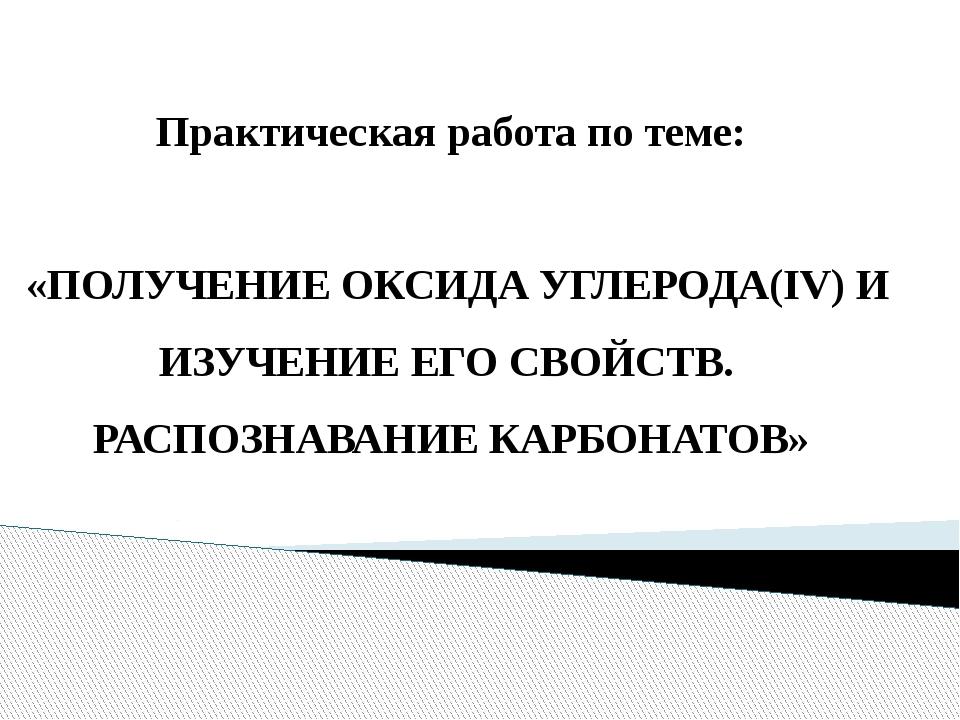 Практическая работа по теме: «ПОЛУЧЕНИЕ ОКСИДА УГЛЕРОДА(IV) И ИЗУЧЕНИЕ ЕГО С...