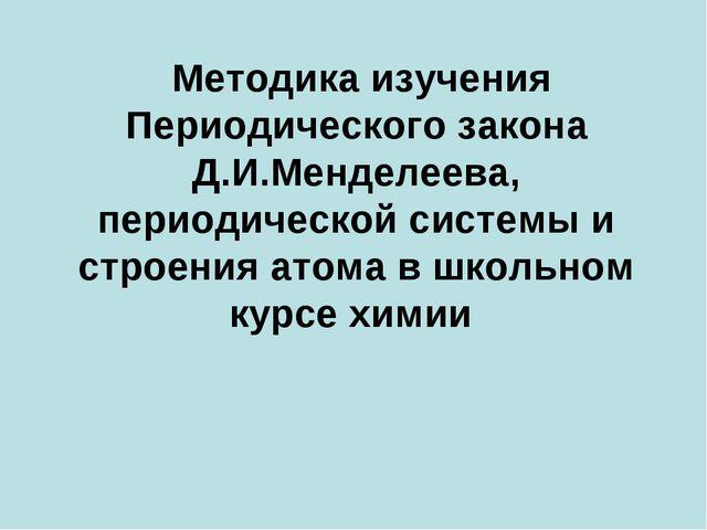 Методика изучения Периодического закона Д.И.Менделеева, периодической систем...