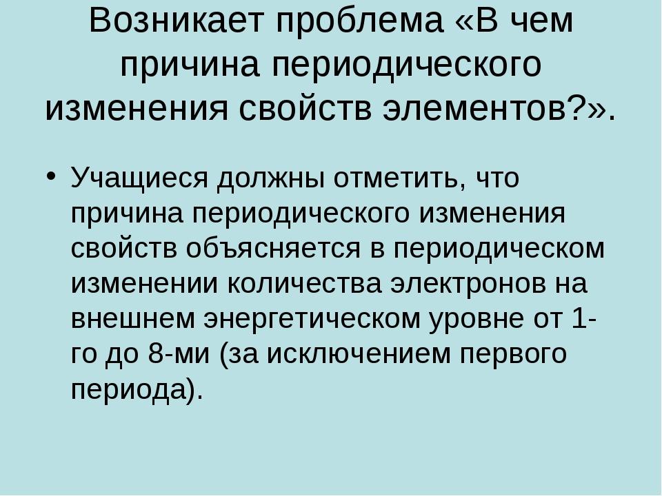 Возникает проблема «В чем причина периодического изменения свойств элементов?...