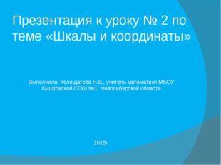 Презентация к уроку № 2 по теме «Шкалы и координаты» Выполнила: Колещатова Н.