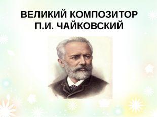 ВЕЛИКИЙ КОМПОЗИТОР П.И. ЧАЙКОВСКИЙ