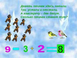 Девять птичек здесь летали. Три устали и отстали, А навстречу – две бегут. Ск