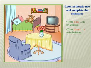 Look at the picture and complete the sentences There is no … in the bedroom.