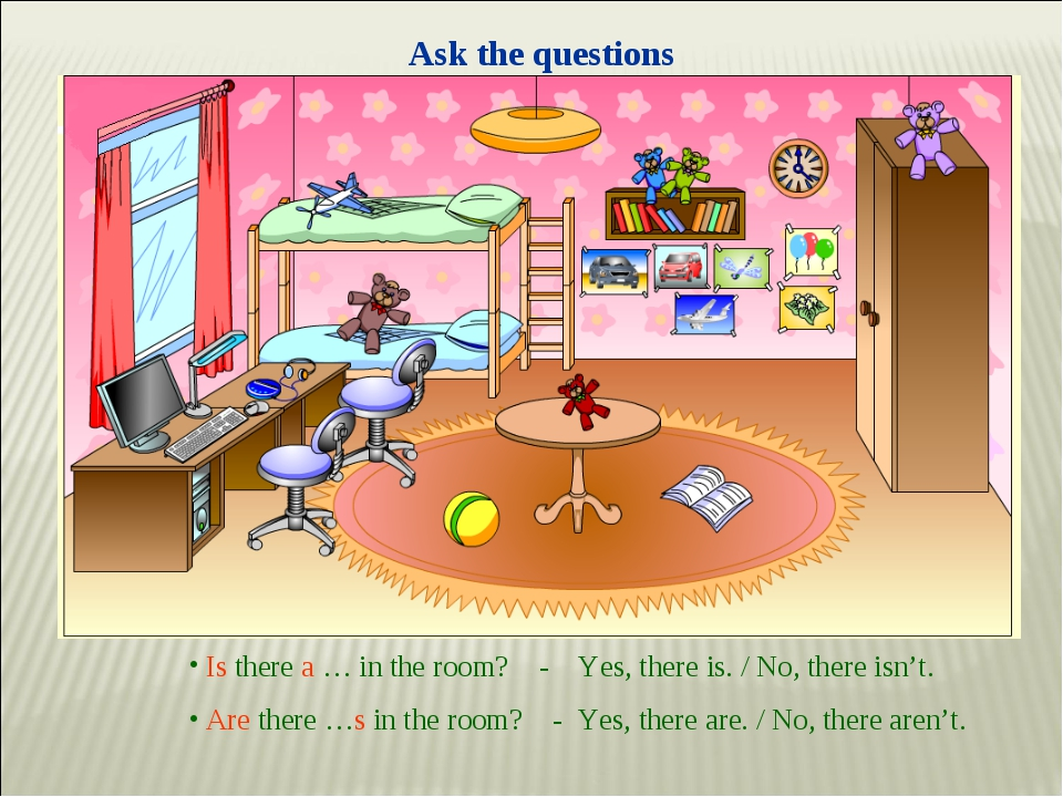 Ask the questions Is there a … in the room? - Yes, there is. / No, there isn'...