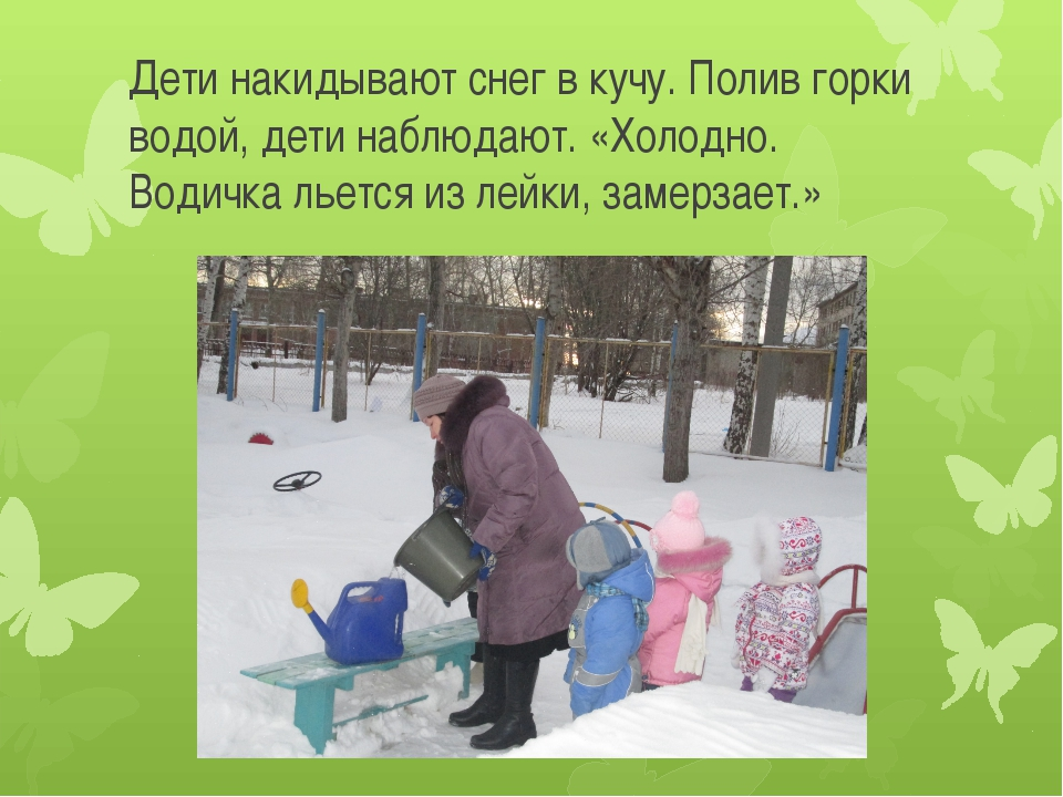 Дети накидывают снег в кучу. Полив горки водой, дети наблюдают. «Холодно. Вод...
