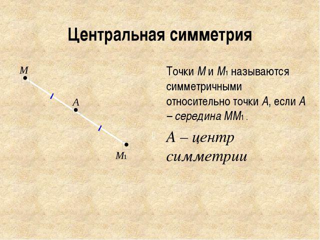 Центральная симметрия Точки М и М1 называются симметричными относительно точк...