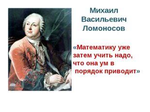 Михаил Васильевич Ломоносов «Математику уже затем учить надо, что она ум в по
