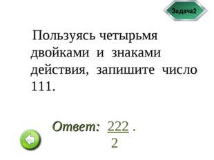 Задача2 Пользуясь четырьмя двойками и знаками действия, запишите число 111. 2