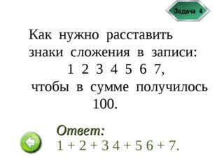 Задача 4 Как нужно расставить знаки сложения в записи: 1 2 3 4 5 6 7, чтобы в