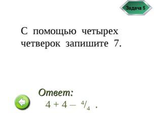 Задача 5 С помощью четырех четверок запишите 7. 4 + 4 __ 4/4 . Ответ: