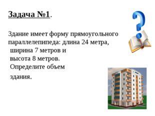 Задача №1. Здание имеет форму прямоугольного параллелепипеда: длина 24 метра,
