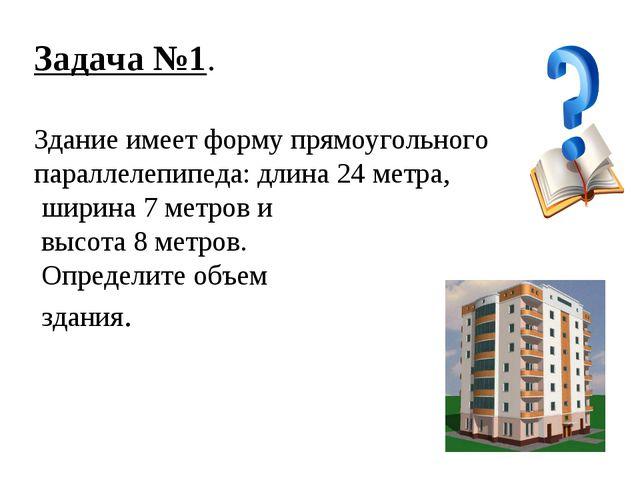 Задача №1. Здание имеет форму прямоугольного параллелепипеда: длина 24 метра,...